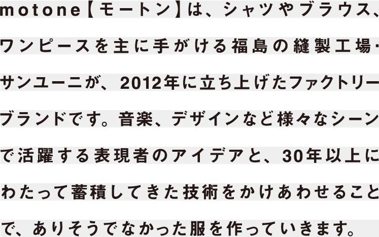 motone【モートン】は、シャツやブラウス、ワンピースを主に手がける福島の縫製工場・サンユーニが、2012年に立ち上げたファクトリーブランドです。30年以上にわたり蓄積してきた技術と、ファッションデザイナーのみならず、様々な表現者と手を組むことによって、商品開発し提案をしていきます。